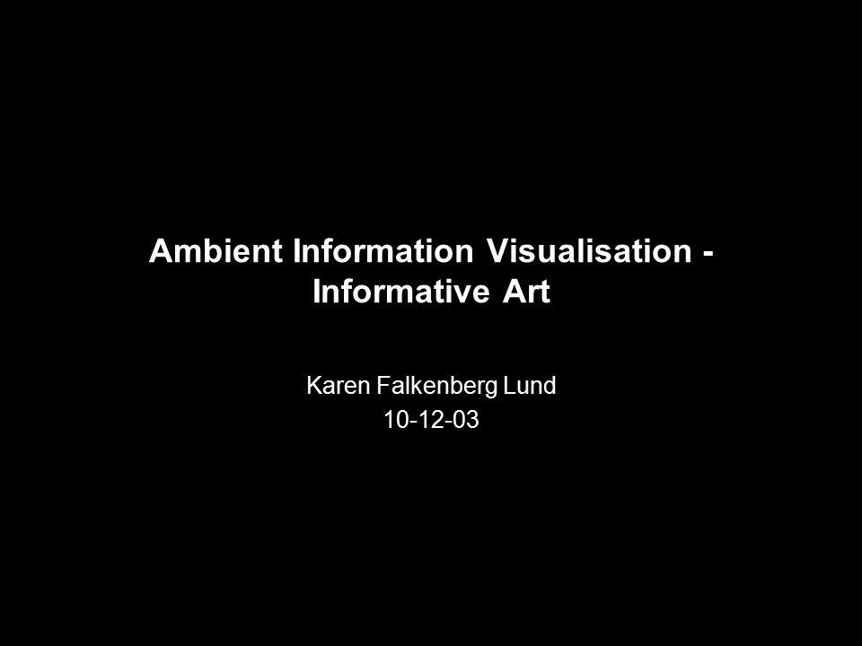 Ambient Information Visualisation - Informative Art Karen Falkenberg Lund 10-12-03