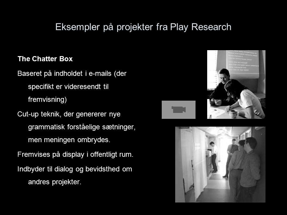 Eksempler på projekter fra Play Research The Chatter Box Baseret på indholdet i e-mails (der specifikt er videresendt til fremvisning) Cut-up teknik, der genererer nye grammatisk forståelige sætninger, men meningen ombrydes.