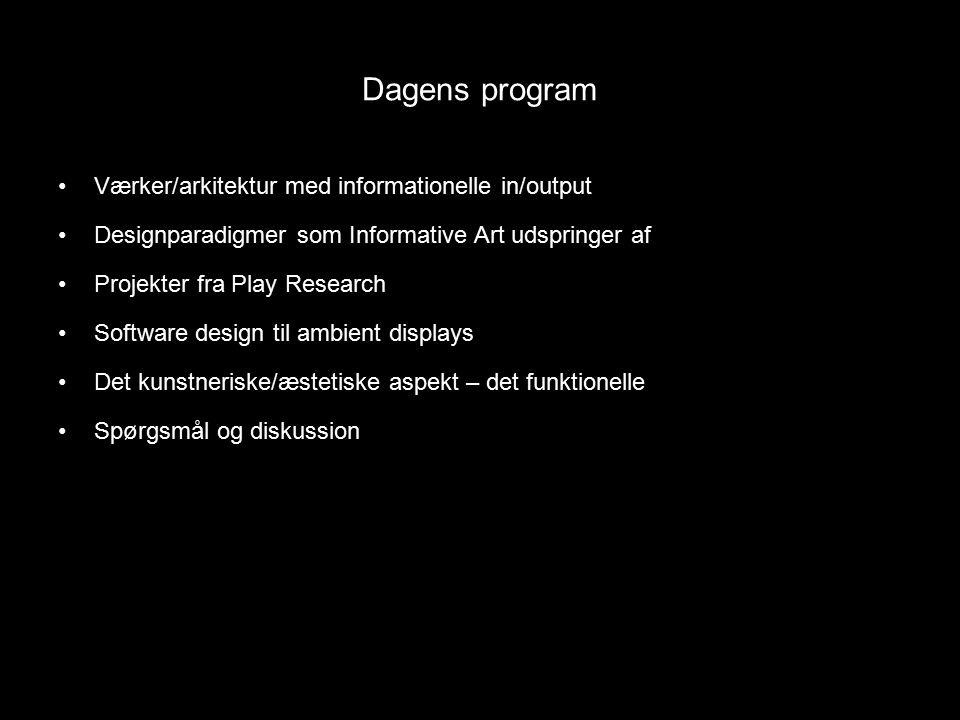 Dagens program Værker/arkitektur med informationelle in/output Designparadigmer som Informative Art udspringer af Projekter fra Play Research Software design til ambient displays Det kunstneriske/æstetiske aspekt – det funktionelle Spørgsmål og diskussion