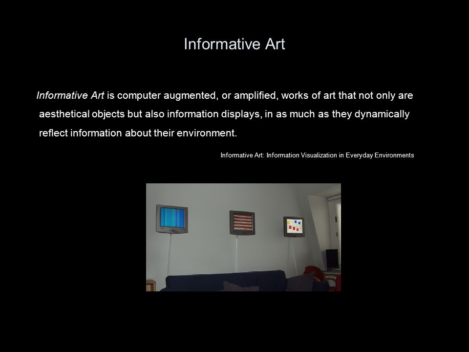 Informative Art Informative Art is computer augmented, or amplified, works of art that not only are aesthetical objects but also information displays, in as much as they dynamically reflect information about their environment.