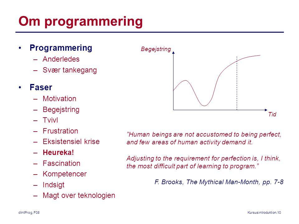 dIntProg, F08Kursusintroduktion.10 Om programmering Programmering –Anderledes –Svær tankegang Faser –Motivation –Begejstring –Tvivl –Frustration –Eksistensiel krise –Heureka.