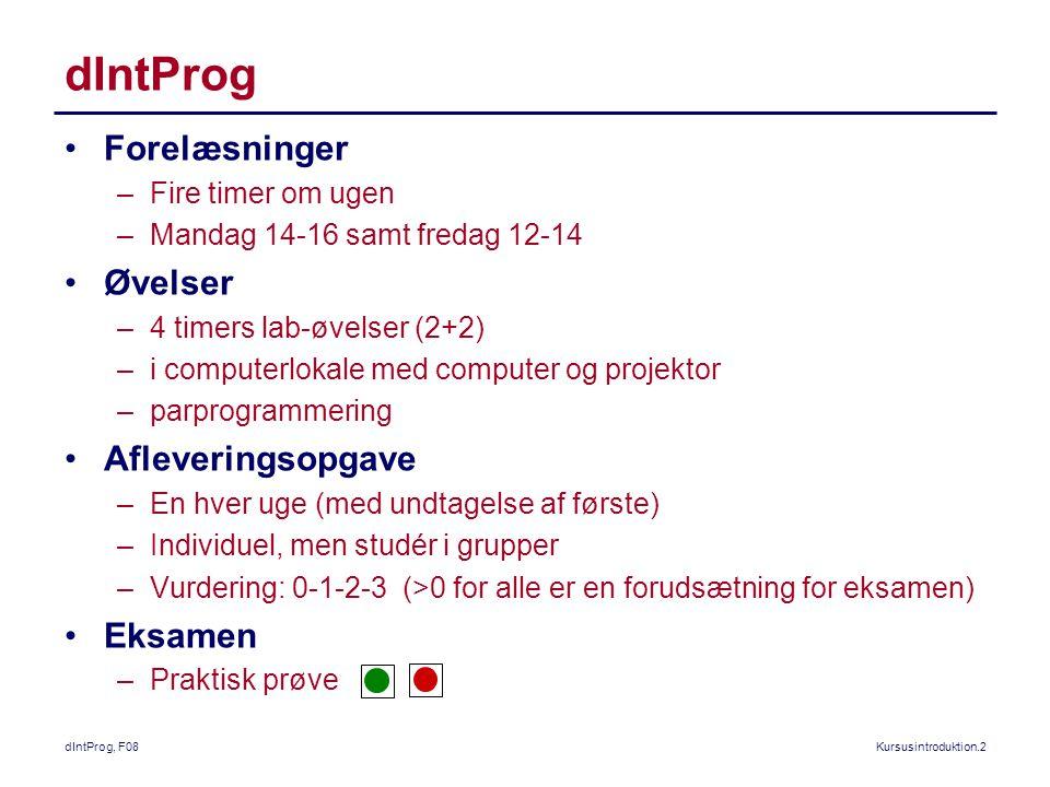 dIntProg, F08Kursusintroduktion.2 dIntProg Forelæsninger –Fire timer om ugen –Mandag 14-16 samt fredag 12-14 Øvelser –4 timers lab-øvelser (2+2) –i computerlokale med computer og projektor –parprogrammering Afleveringsopgave –En hver uge (med undtagelse af første) –Individuel, men studér i grupper –Vurdering: 0-1-2-3 (>0 for alle er en forudsætning for eksamen) Eksamen –Praktisk prøve