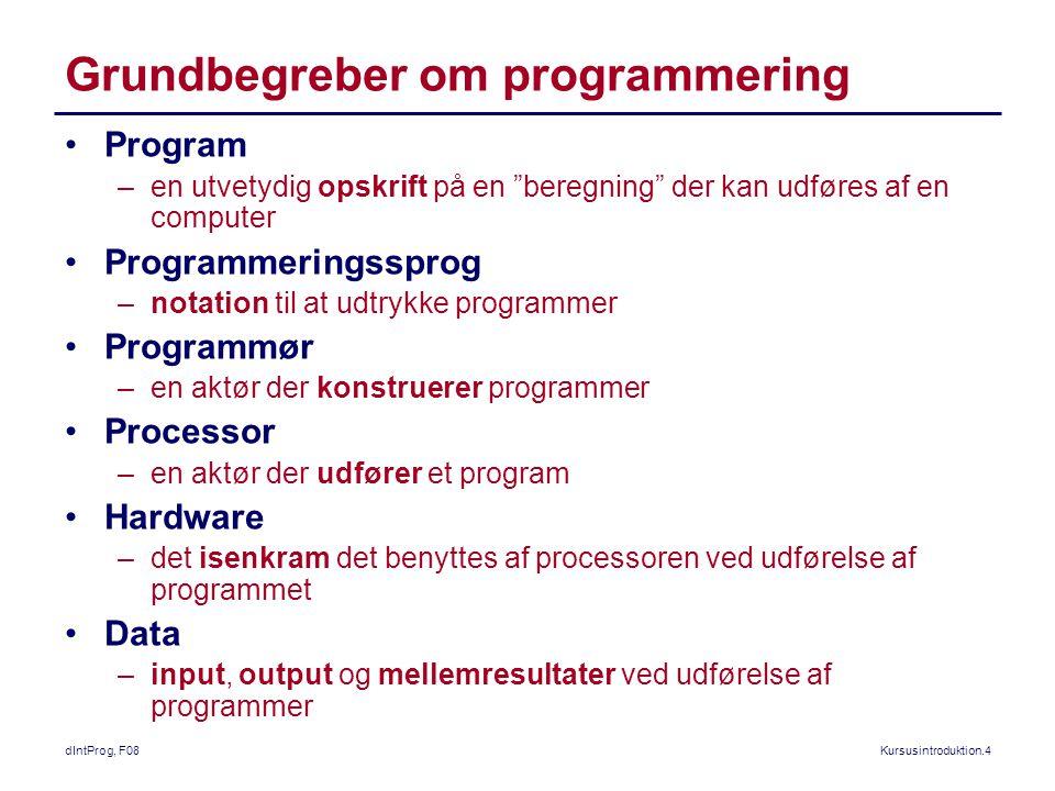 dIntProg, F08Kursusintroduktion.4 Grundbegreber om programmering Program –en utvetydig opskrift på en beregning der kan udføres af en computer Programmeringssprog –notation til at udtrykke programmer Programmør –en aktør der konstruerer programmer Processor –en aktør der udfører et program Hardware –det isenkram det benyttes af processoren ved udførelse af programmet Data –input, output og mellemresultater ved udførelse af programmer