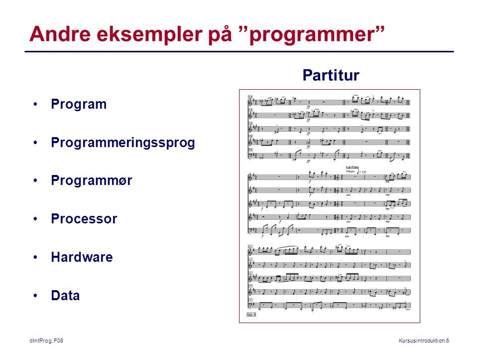 dIntProg, F08Kursusintroduktion.6 Andre eksempler på programmer Partitur Program Programmeringssprog Programmør Processor Hardware Data
