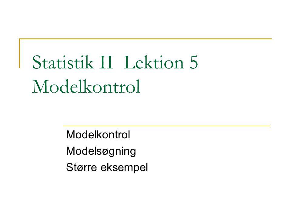 Statistik II Lektion 5 Modelkontrol Modelkontrol Modelsøgning Større eksempel