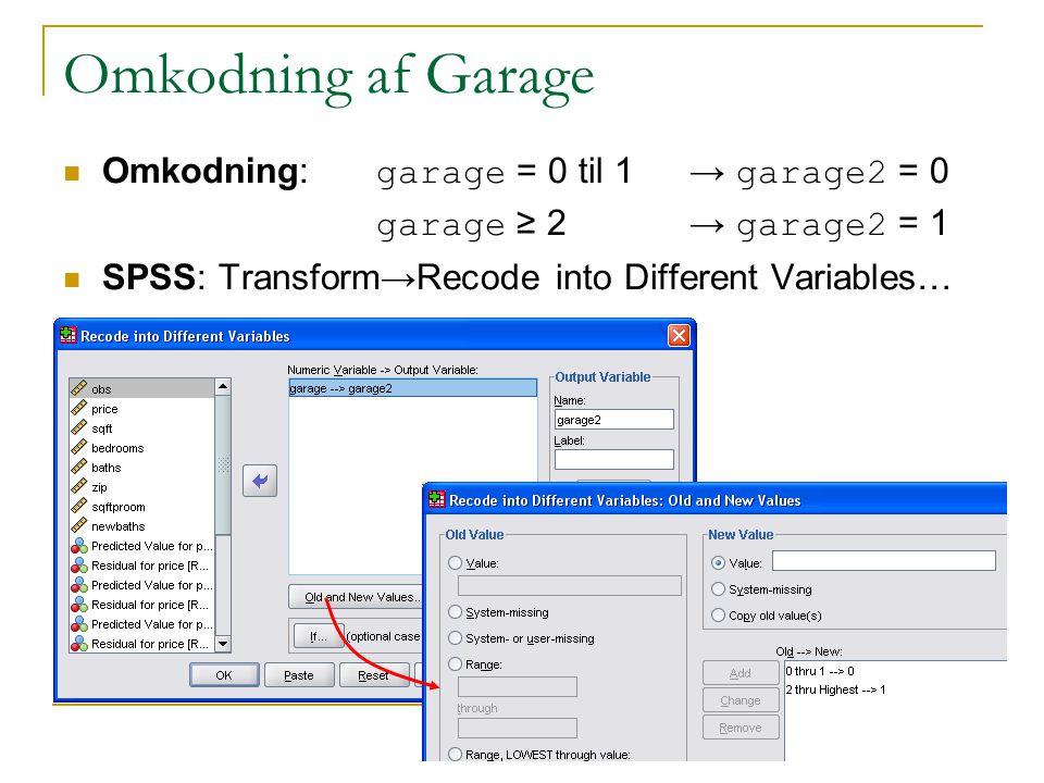 Omkodning af Garage Omkodning:garage = 0 til 1 → garage2 = 0 garage ≥ 2→ garage2 = 1 SPSS: Transform→Recode into Different Variables…