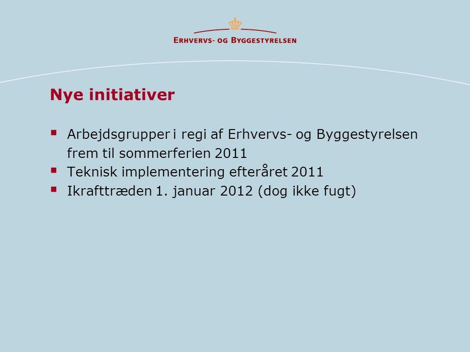 Nye initiativer  Arbejdsgrupper i regi af Erhvervs- og Byggestyrelsen frem til sommerferien 2011  Teknisk implementering efteråret 2011  Ikrafttræden 1.