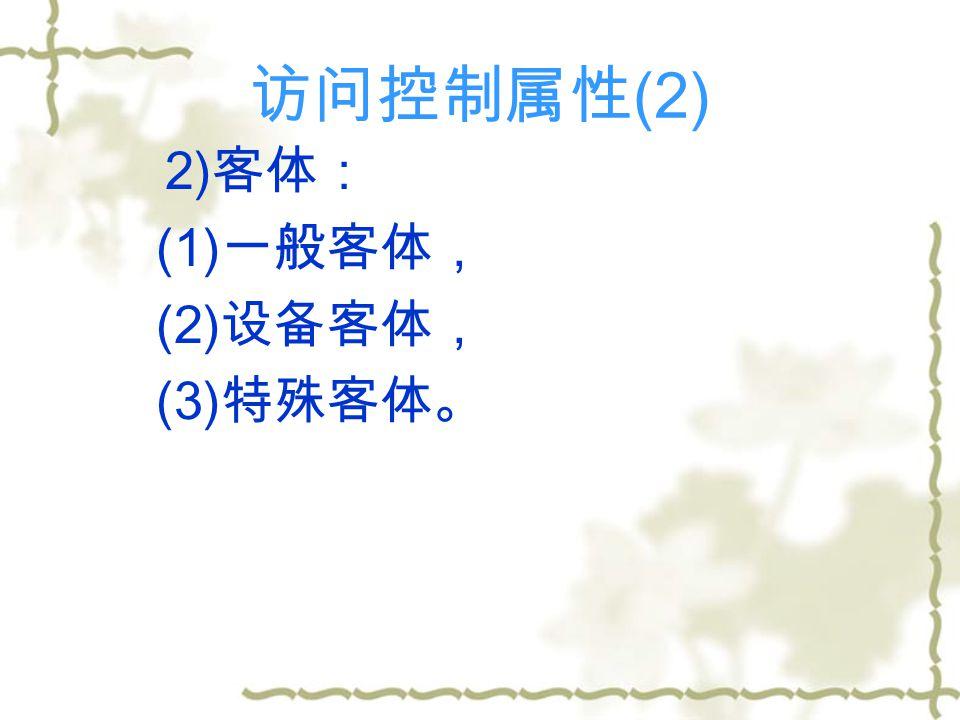 访问控制属性 (2) 2) 客体: (1) 一般客体, (2) 设备客体, (3) 特殊客体。