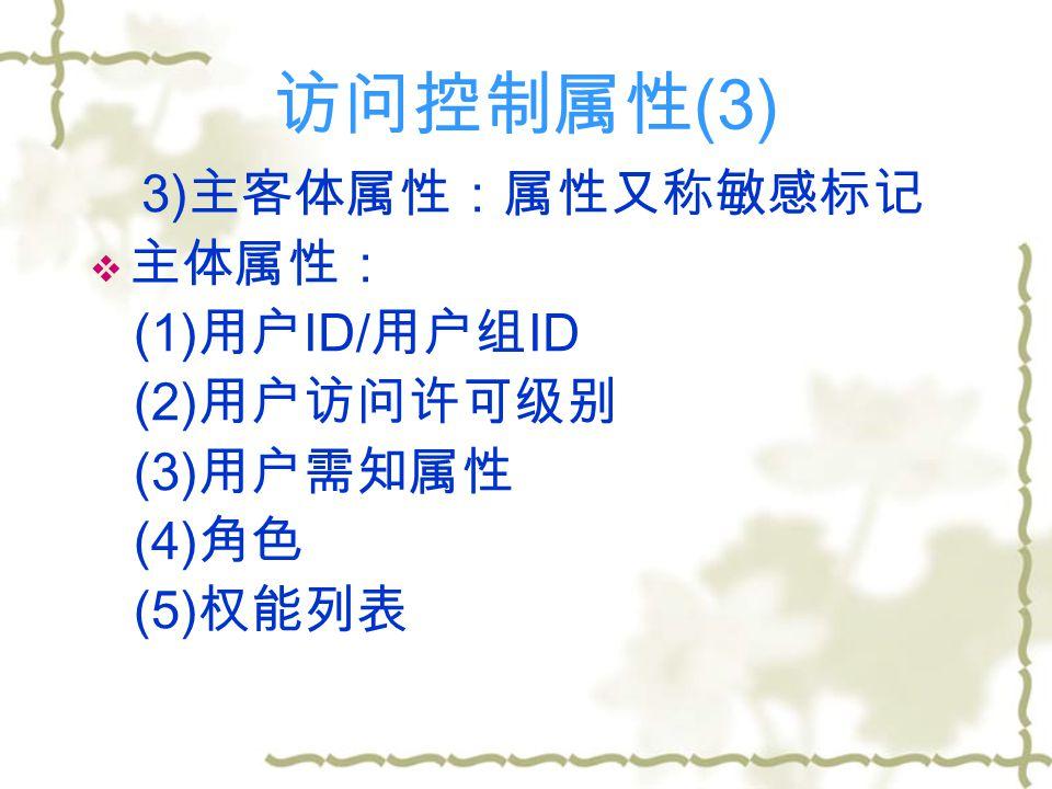 访问控制属性 (3) 3) 主客体属性:属性又称敏感标记  主体属性: (1) 用户 ID/ 用户组 ID (2) 用户访问许可级别 (3) 用户需知属性 (4) 角色 (5) 权能列表