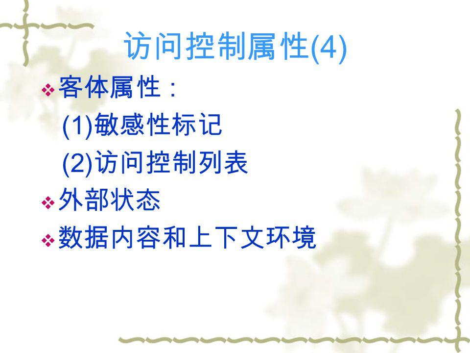 访问控制属性 (4)  客体属性 : (1) 敏感性标记 (2) 访问控制列表  外部状态  数据内容和上下文环境