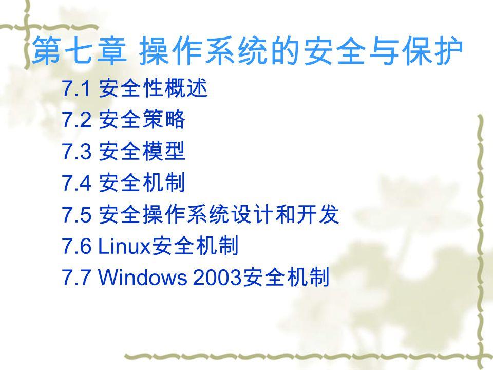 第七章 操作系统的安全与保护 7.1 安全性概述 7.2 安全策略 7.3 安全模型 7.4 安全机制 7.5 安全操作系统设计和开发 7.6 Linux 安全机制 7.7 Windows 2003 安全机制