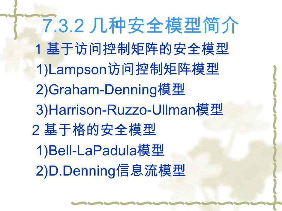 7.3.2 几种安全模型简介 1 基于访问控制矩阵的安全模型 1)Lampson 访问控制矩阵模型 2)Graham-Denning 模型 3)Harrison-Ruzzo-Ullman 模型 2 基于格的安全模型 1)Bell-LaPadula 模型 2)D.Denning 信息流模型