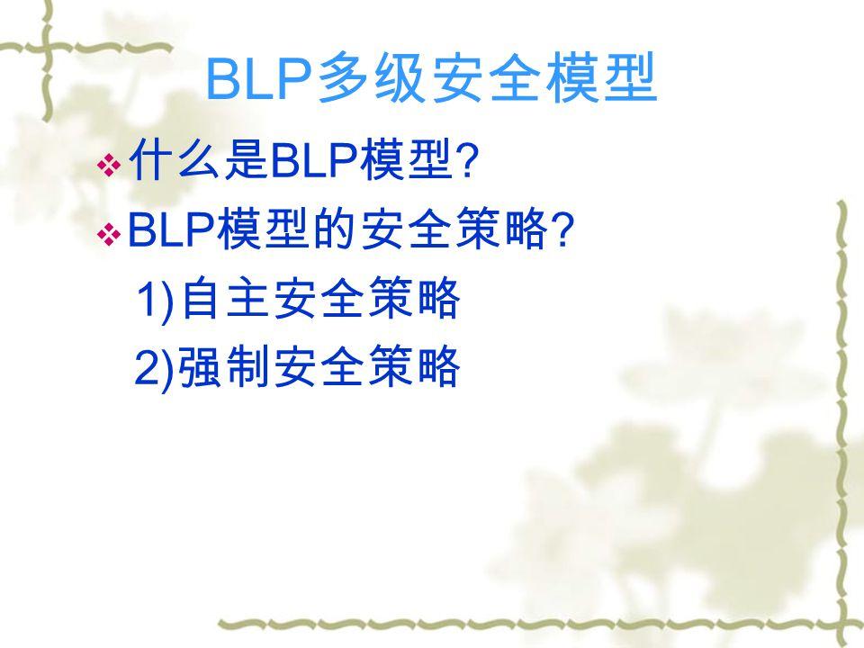 BLP 多级安全模型  什么是 BLP 模型  BLP 模型的安全策略 1) 自主安全策略 2) 强制安全策略