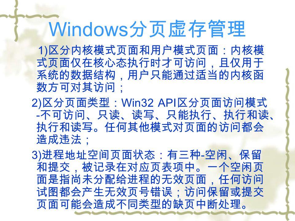 Windows 分页虚存管理 1) 区分内核模式页面和用户模式页面:内核模 式页面仅在核心态执行时才可访问,且仅用于 系统的数据结构,用户只能通过适当的内核函 数方可对其访问; 2) 区分页面类型: Win32 API 区分页面访问模式 - 不可访问、只读、读写、只能执行、执行和读、 执行和读写。任何其他模式对页面的访问都会 造成违法; 3) 进程地址空间页面状态:有三种 - 空闲、保留 和提交,被记录在对应页表项中。一个空闲页 面是指尚未分配给进程的无效页面,任何访问 试图都会产生无效页号错误;访问保留或提交 页面可能会造成不同类型的缺页中断处理。