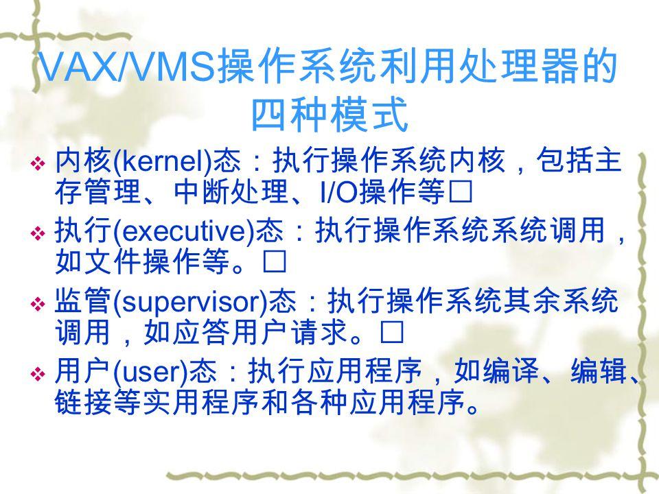 VAX/VMS 操作系统利用处理器的 四种模式  内核 (kernel) 态:执行操作系统内核,包括主 存管理、中断处理、 I/O 操作等   执行 (executive) 态:执行操作系统系统调用, 如文件操作等。   监管 (supervisor) 态:执行操作系统其余系统 调用,如应答用户请求。   用户 (user) 态:执行应用程序,如编译、编辑、 链接等实用程序和各种应用程序。