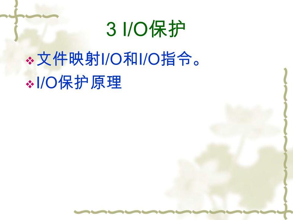 3 I/O 保护  文件映射 I/O 和 I/O 指令。  I/O 保护原理