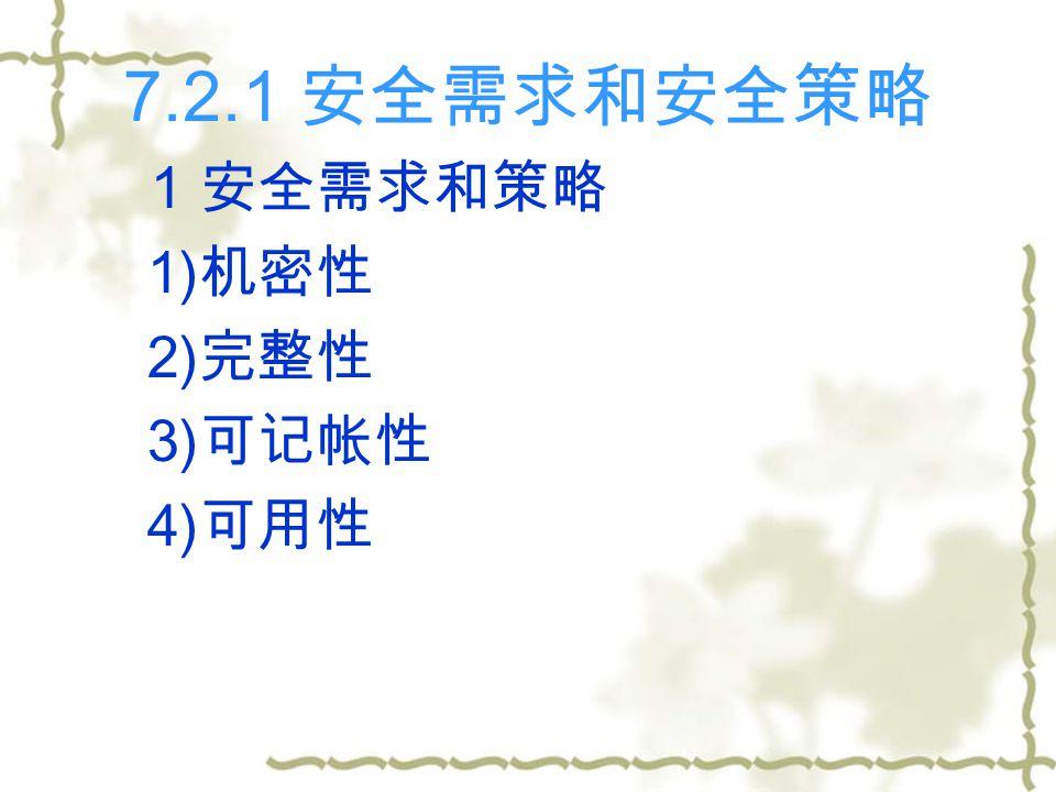 7.2.1 安全需求和安全策略 1 安全需求和策略 1) 机密性 2) 完整性 3) 可记帐性 4) 可用性