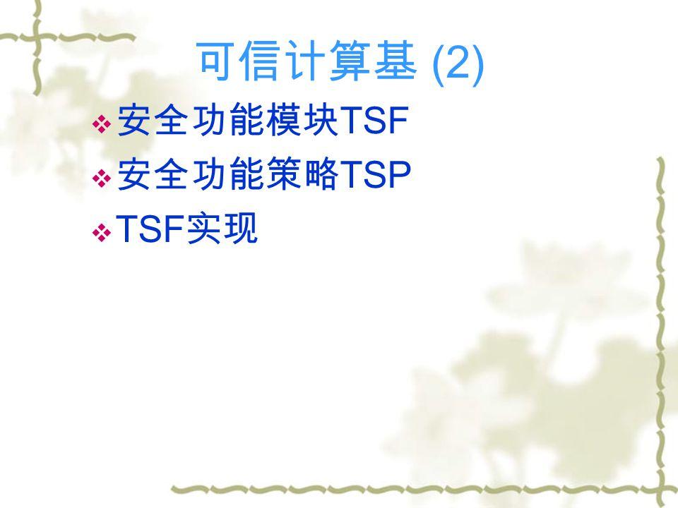 可信计算基 (2)  安全功能模块 TSF  安全功能策略 TSP  TSF 实现
