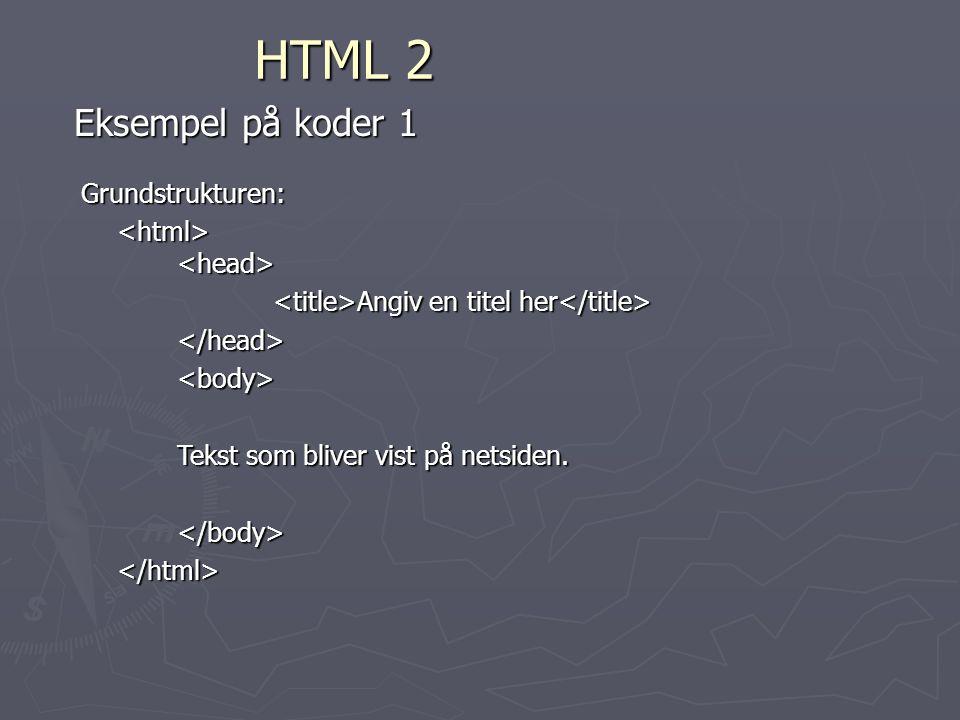 HTML 2 Eksempel på koder 1 Grundstrukturen: Angiv en titel her Angiv en titel her </head><body> Tekst som bliver vist på netsiden.