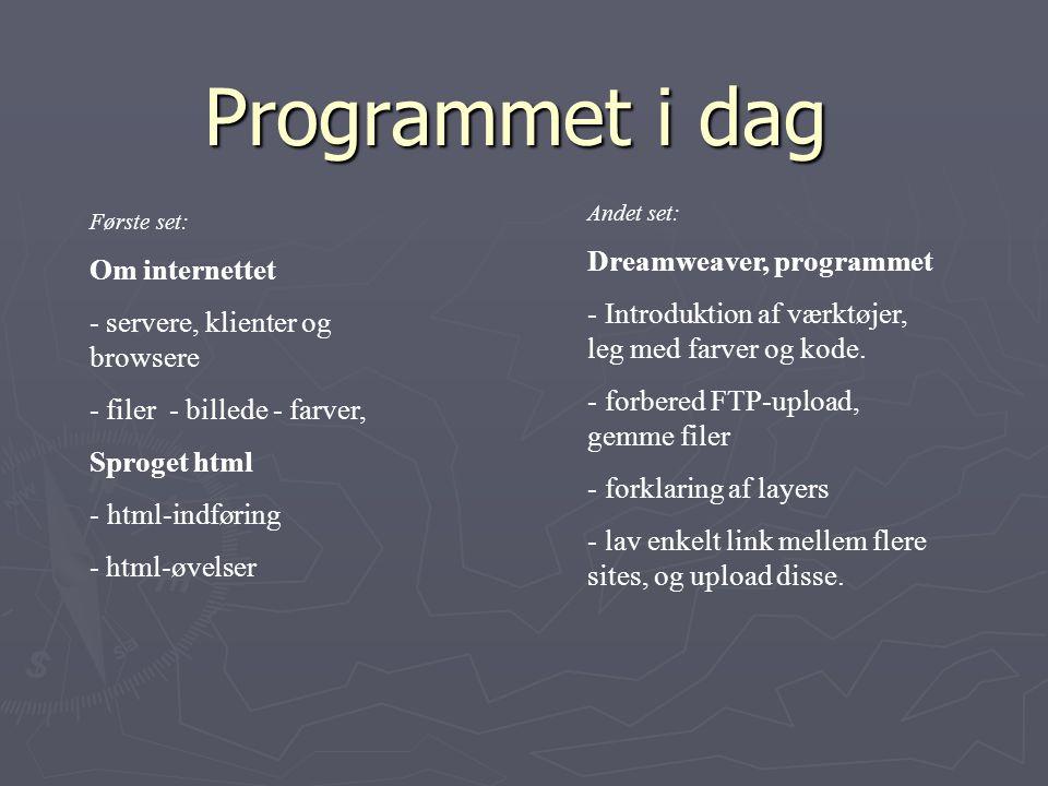 Første set: Om internettet - servere, klienter og browsere - filer - billede - farver, Sproget html - html-indføring - html-øvelser Programmet i dag Andet set: Dreamweaver, programmet - Introduktion af værktøjer, leg med farver og kode.