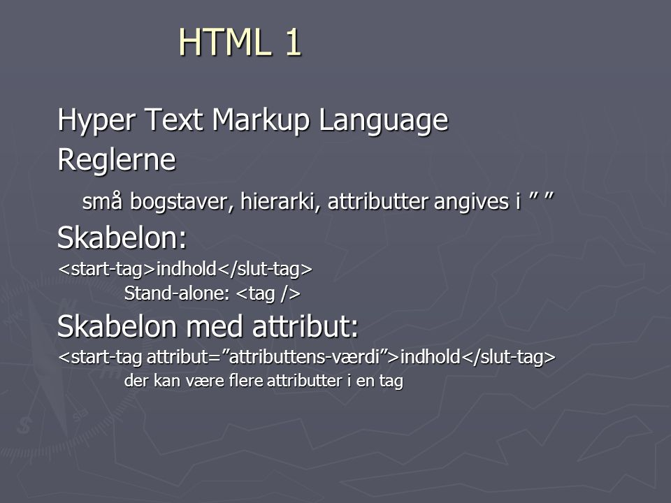 HTML 1 Hyper Text Markup Language Reglerne små bogstaver, hierarki, attributter angives i Skabelon:<start-tag>indhold</slut-tag> Stand-alone: Stand-alone: Skabelon med attribut: indhold indhold der kan være flere attributter i en tag
