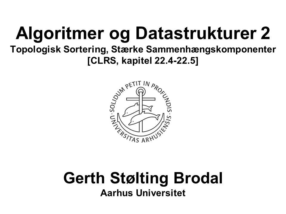Algoritmer og Datastrukturer 2 Topologisk Sortering, Stærke Sammenhængskomponenter [CLRS, kapitel 22.4-22.5] Gerth Stølting Brodal Aarhus Universitet