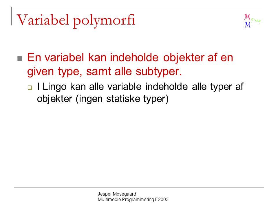 Jesper Mosegaard Multimedie Programmering E2003 Variabel polymorfi En variabel kan indeholde objekter af en given type, samt alle subtyper.