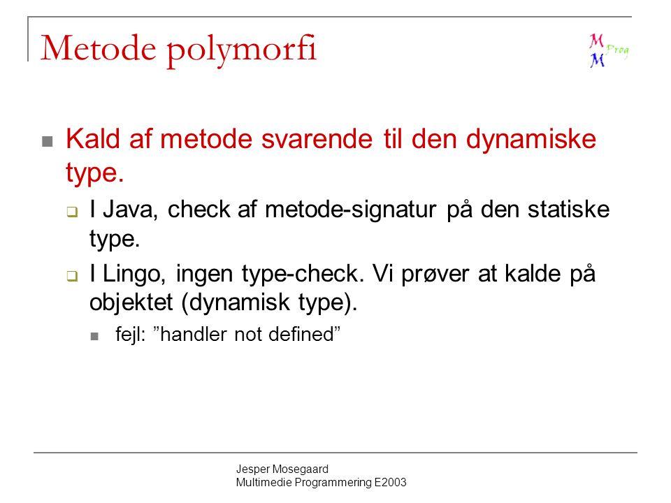 Jesper Mosegaard Multimedie Programmering E2003 Metode polymorfi Kald af metode svarende til den dynamiske type.