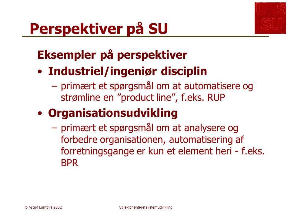  Astrid Lumbye 2002Objektorienteret systemudvikling Perspektiver på SU Eksempler på perspektiver Industriel/ingeniør disciplin –primært et spørgsmål om at automatisere og strømline en product line , f.eks.