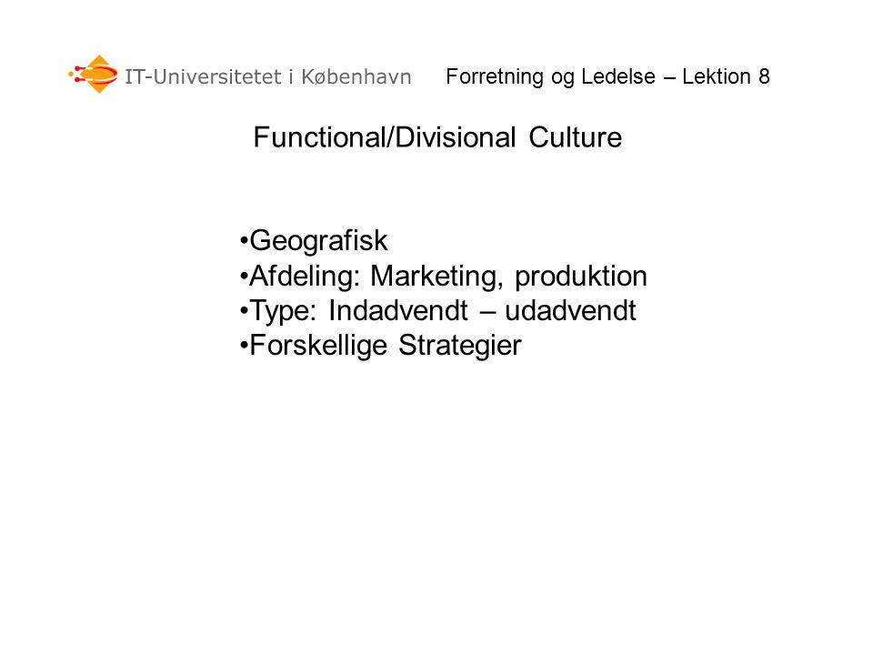 Forretning og Ledelse – Lektion 8 Functional/Divisional Culture Geografisk Afdeling: Marketing, produktion Type: Indadvendt – udadvendt Forskellige Strategier