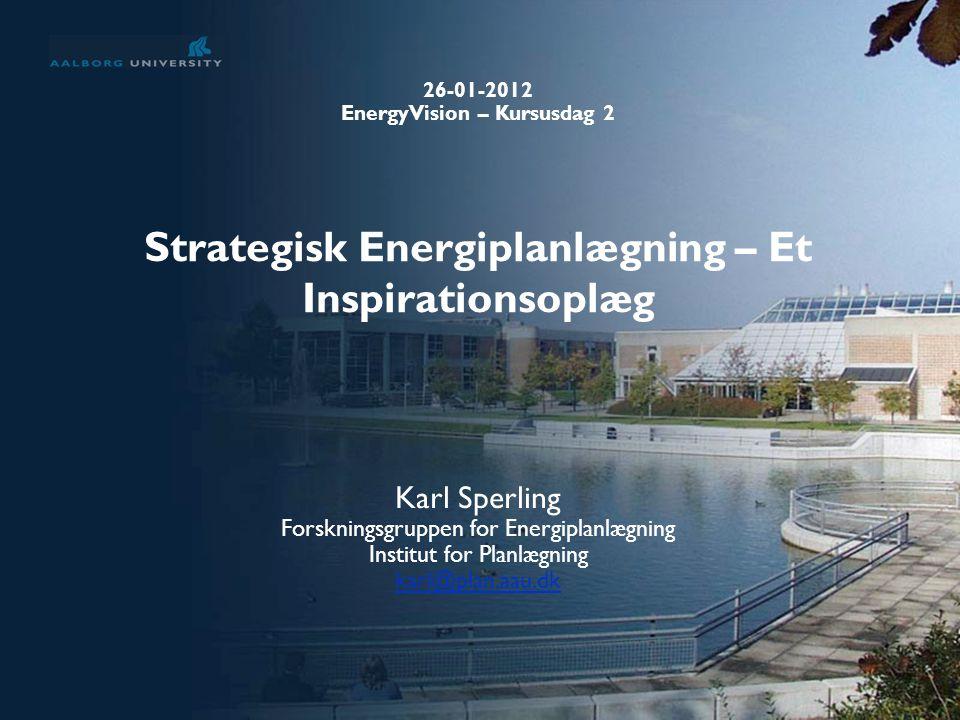 Strategisk Energiplanlægning – Et Inspirationsoplæg Karl Sperling Forskningsgruppen for Energiplanlægning Institut for Planlægning karl@plan.aau.dk 26-01-2012 EnergyVision – Kursusdag 2