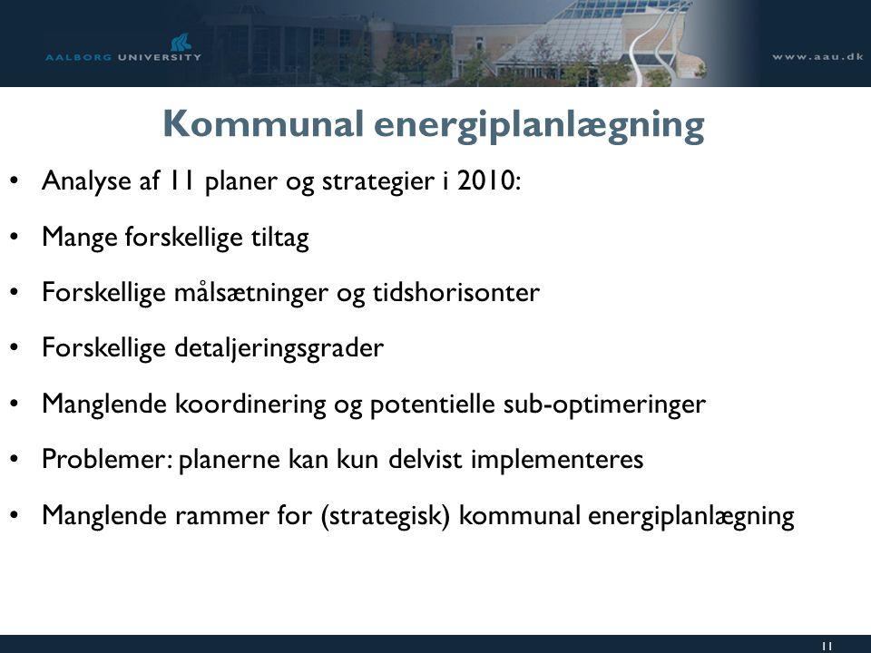 11 Kommunal energiplanlægning Analyse af 11 planer og strategier i 2010: Mange forskellige tiltag Forskellige målsætninger og tidshorisonter Forskellige detaljeringsgrader Manglende koordinering og potentielle sub-optimeringer Problemer: planerne kan kun delvist implementeres Manglende rammer for (strategisk) kommunal energiplanlægning