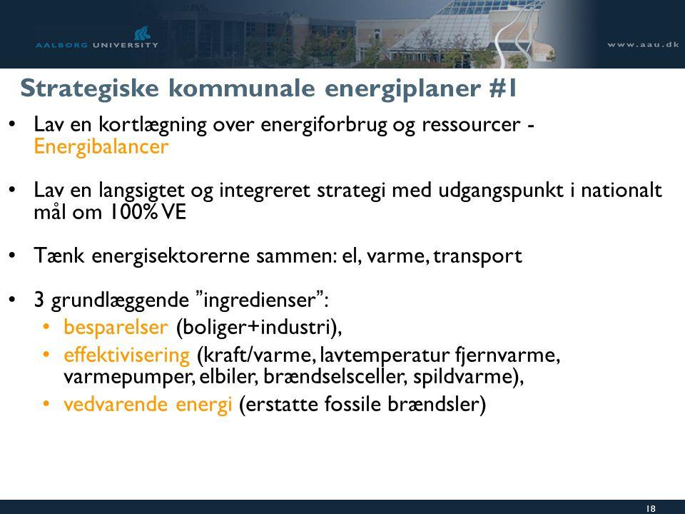 18 Strategiske kommunale energiplaner #1 Lav en kortlægning over energiforbrug og ressourcer - Energibalancer Lav en langsigtet og integreret strategi med udgangspunkt i nationalt mål om 100% VE Tænk energisektorerne sammen: el, varme, transport 3 grundlæggende ingredienser : besparelser (boliger+industri), effektivisering (kraft/varme, lavtemperatur fjernvarme, varmepumper, elbiler, brændselsceller, spildvarme), vedvarende energi (erstatte fossile brændsler)