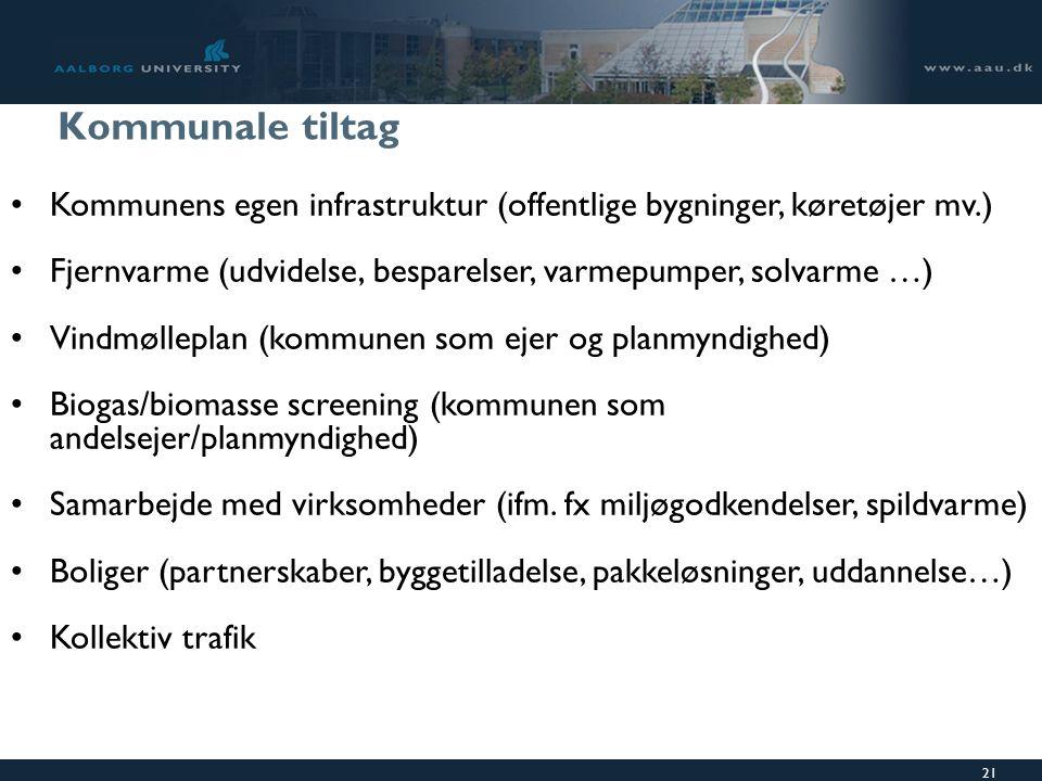 21 Kommunale tiltag Kommunens egen infrastruktur (offentlige bygninger, køretøjer mv.) Fjernvarme (udvidelse, besparelser, varmepumper, solvarme …) Vindmølleplan (kommunen som ejer og planmyndighed) Biogas/biomasse screening (kommunen som andelsejer/planmyndighed) Samarbejde med virksomheder (ifm.