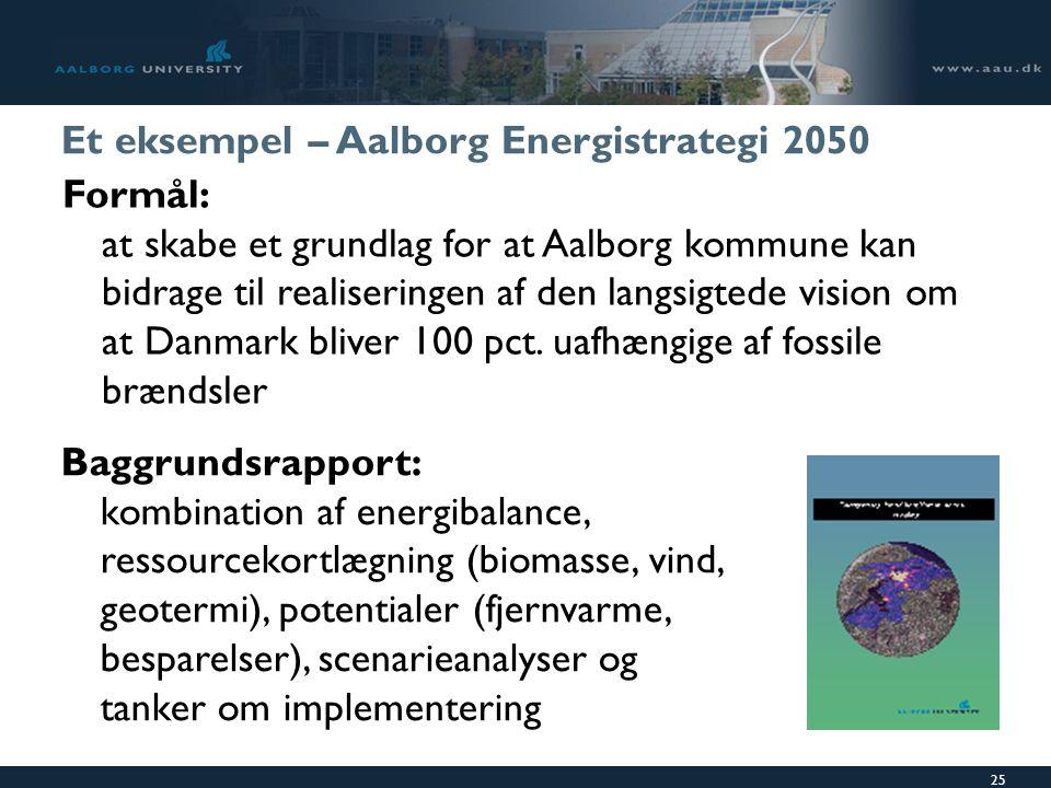 25 Et eksempel – Aalborg Energistrategi 2050 Formål: at skabe et grundlag for at Aalborg kommune kan bidrage til realiseringen af den langsigtede vision om at Danmark bliver 100 pct.