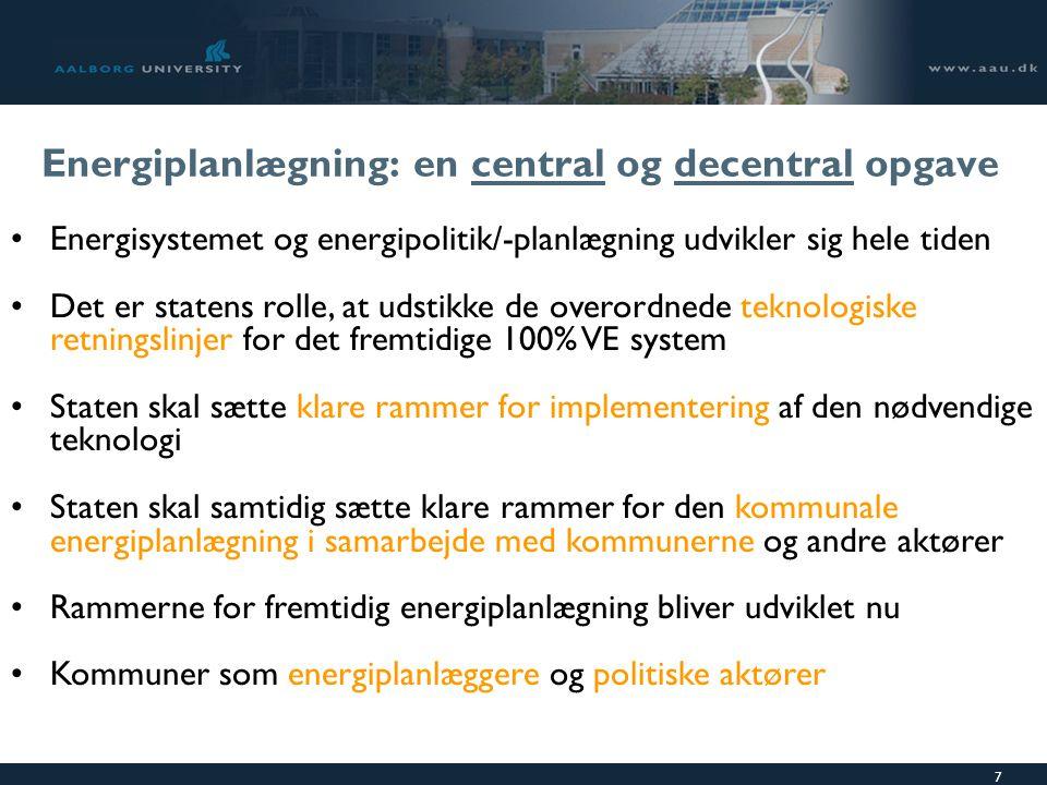 7 Energiplanlægning: en central og decentral opgave Energisystemet og energipolitik/-planlægning udvikler sig hele tiden Det er statens rolle, at udstikke de overordnede teknologiske retningslinjer for det fremtidige 100% VE system Staten skal sætte klare rammer for implementering af den nødvendige teknologi Staten skal samtidig sætte klare rammer for den kommunale energiplanlægning i samarbejde med kommunerne og andre aktører Rammerne for fremtidig energiplanlægning bliver udviklet nu Kommuner som energiplanlæggere og politiske aktører