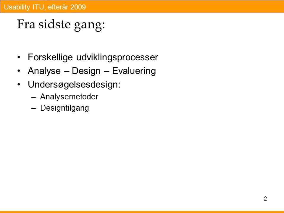 Usability ITU, efterår 2009 Fra sidste gang: Forskellige udviklingsprocesser Analyse – Design – Evaluering Undersøgelsesdesign: –Analysemetoder –Designtilgang 2