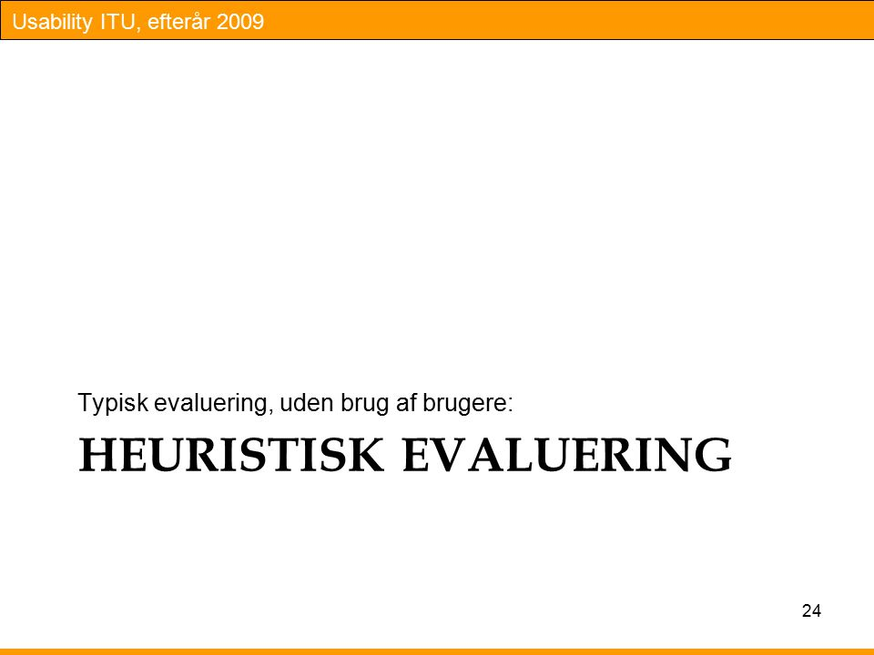 Usability ITU, efterår 2009 HEURISTISK EVALUERING Typisk evaluering, uden brug af brugere: 24