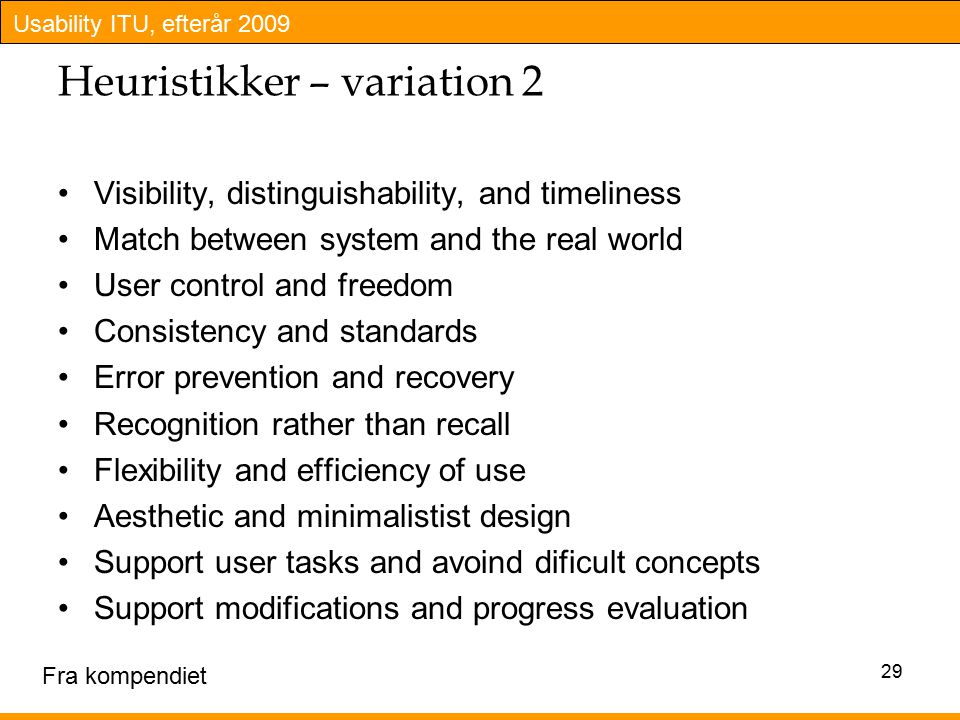 Usability ITU, efterår 2009 Heuristikker – variation 2 Visibility, distinguishability, and timeliness Match between system and the real world User control and freedom Consistency and standards Error prevention and recovery Recognition rather than recall Flexibility and efficiency of use Aesthetic and minimalistist design Support user tasks and avoind dificult concepts Support modifications and progress evaluation 29 Fra kompendiet