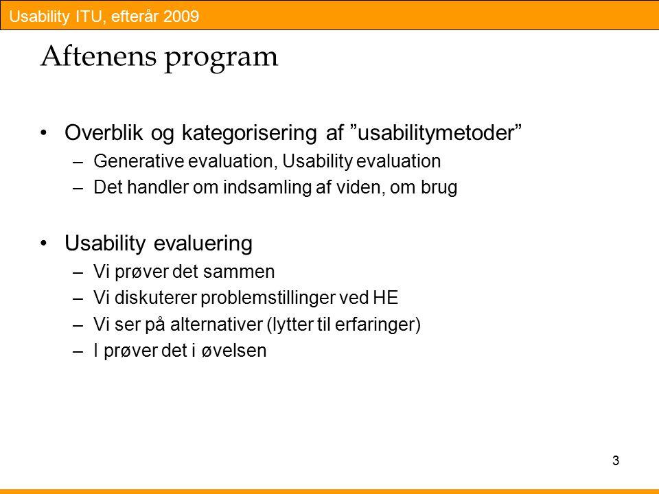 Usability ITU, efterår 2009 Aftenens program Overblik og kategorisering af usabilitymetoder –Generative evaluation, Usability evaluation –Det handler om indsamling af viden, om brug Usability evaluering –Vi prøver det sammen –Vi diskuterer problemstillinger ved HE –Vi ser på alternativer (lytter til erfaringer) –I prøver det i øvelsen 3