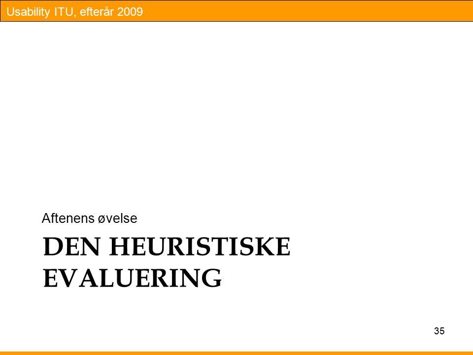 Usability ITU, efterår 2009 DEN HEURISTISKE EVALUERING Aftenens øvelse 35