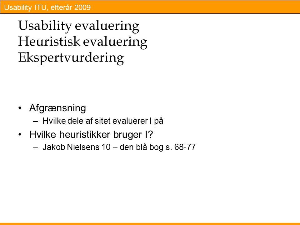 Usability ITU, efterår 2009 Usability evaluering Heuristisk evaluering Ekspertvurdering Afgrænsning –Hvilke dele af sitet evaluerer I på Hvilke heuristikker bruger I.
