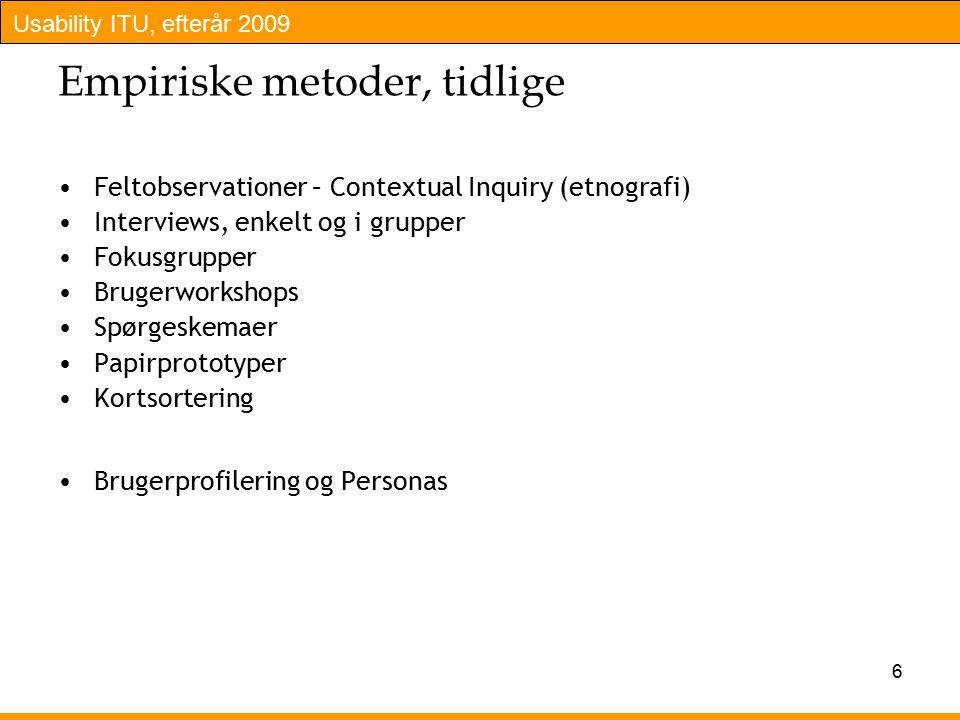 Usability ITU, efterår 2009 6 Empiriske metoder, tidlige Feltobservationer – Contextual Inquiry (etnografi) Interviews, enkelt og i grupper Fokusgrupper Brugerworkshops Spørgeskemaer Papirprototyper Kortsortering Brugerprofilering og Personas