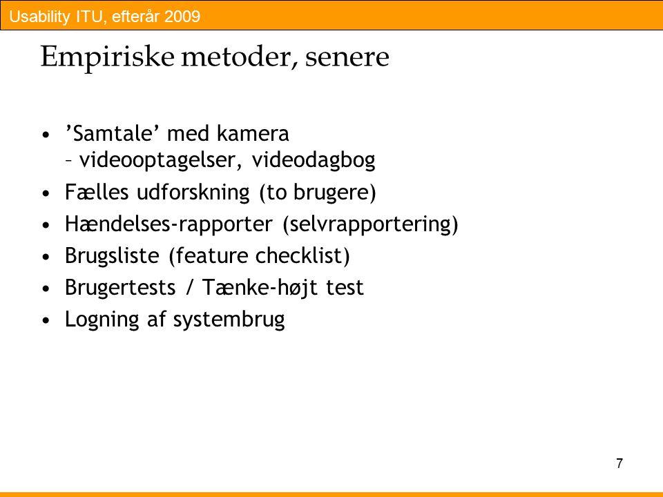 Usability ITU, efterår 2009 7 Empiriske metoder, senere 'Samtale' med kamera – videooptagelser, videodagbog Fælles udforskning (to brugere) Hændelses-rapporter (selvrapportering) Brugsliste (feature checklist) Brugertests / Tænke-højt test Logning af systembrug