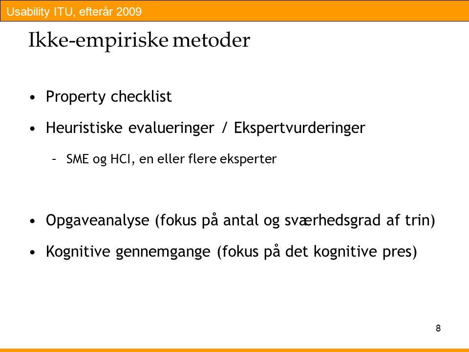 Usability ITU, efterår 2009 8 Ikke-empiriske metoder Property checklist Heuristiske evalueringer / Ekspertvurderinger –SME og HCI, en eller flere eksperter Opgaveanalyse (fokus på antal og sværhedsgrad af trin) Kognitive gennemgange (fokus på det kognitive pres)