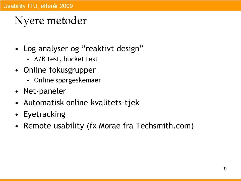 Usability ITU, efterår 2009 9 Nyere metoder Log analyser og reaktivt design –A/B test, bucket test Online fokusgrupper –Online spørgeskemaer Net-paneler Automatisk online kvalitets-tjek Eyetracking Remote usability (fx Morae fra Techsmith.com)