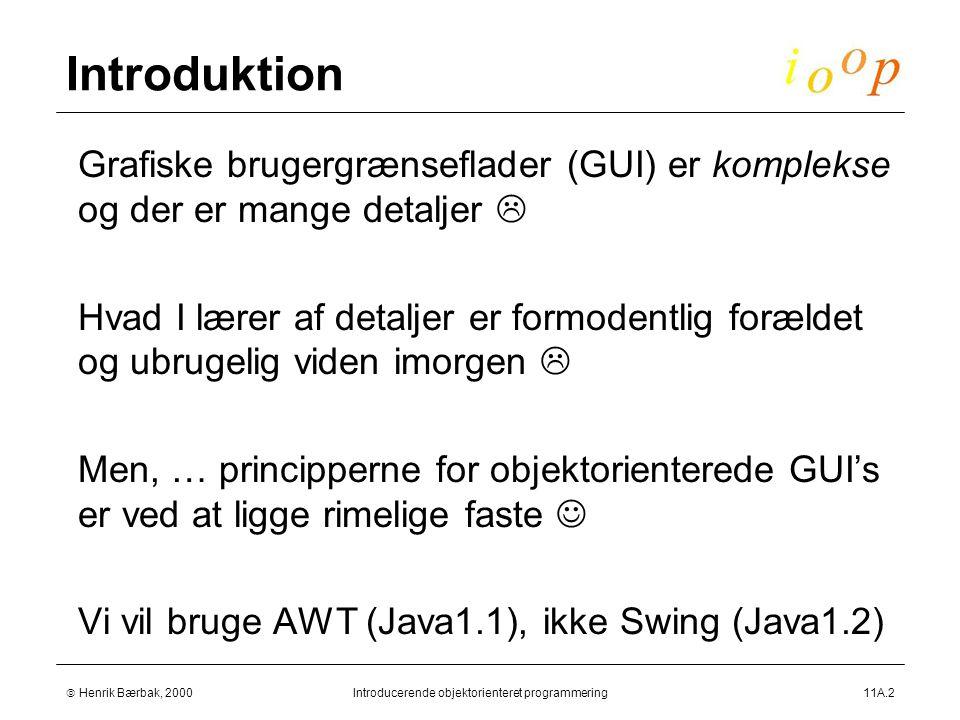  Henrik Bærbak, 2000Introducerende objektorienteret programmering11A.2 Introduktion  Grafiske brugergrænseflader (GUI) er komplekse og der er mange detaljer   Hvad I lærer af detaljer er formodentlig forældet og ubrugelig viden imorgen   Men, … principperne for objektorienterede GUI's er ved at ligge rimelige faste  Vi vil bruge AWT (Java1.1), ikke Swing (Java1.2)
