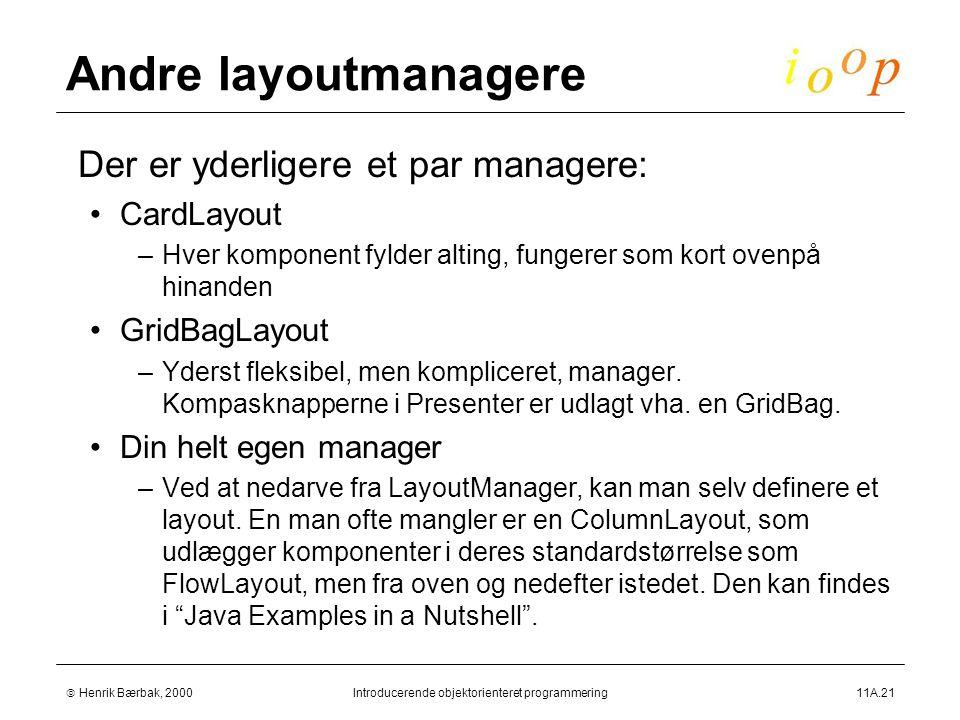  Henrik Bærbak, 2000Introducerende objektorienteret programmering11A.21 Andre layoutmanagere  Der er yderligere et par managere: CardLayout –Hver komponent fylder alting, fungerer som kort ovenpå hinanden GridBagLayout –Yderst fleksibel, men kompliceret, manager.