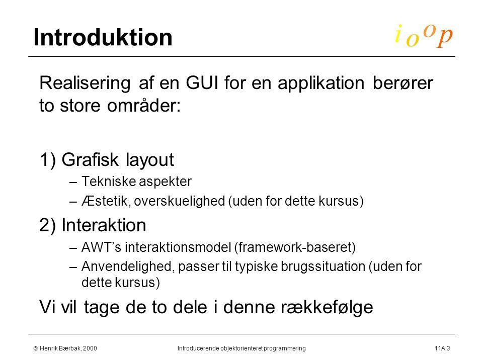  Henrik Bærbak, 2000Introducerende objektorienteret programmering11A.3 Introduktion  Realisering af en GUI for en applikation berører to store områder:  1) Grafisk layout –Tekniske aspekter –Æstetik, overskuelighed (uden for dette kursus)  2) Interaktion –AWT's interaktionsmodel (framework-baseret) –Anvendelighed, passer til typiske brugssituation (uden for dette kursus)  Vi vil tage de to dele i denne rækkefølge