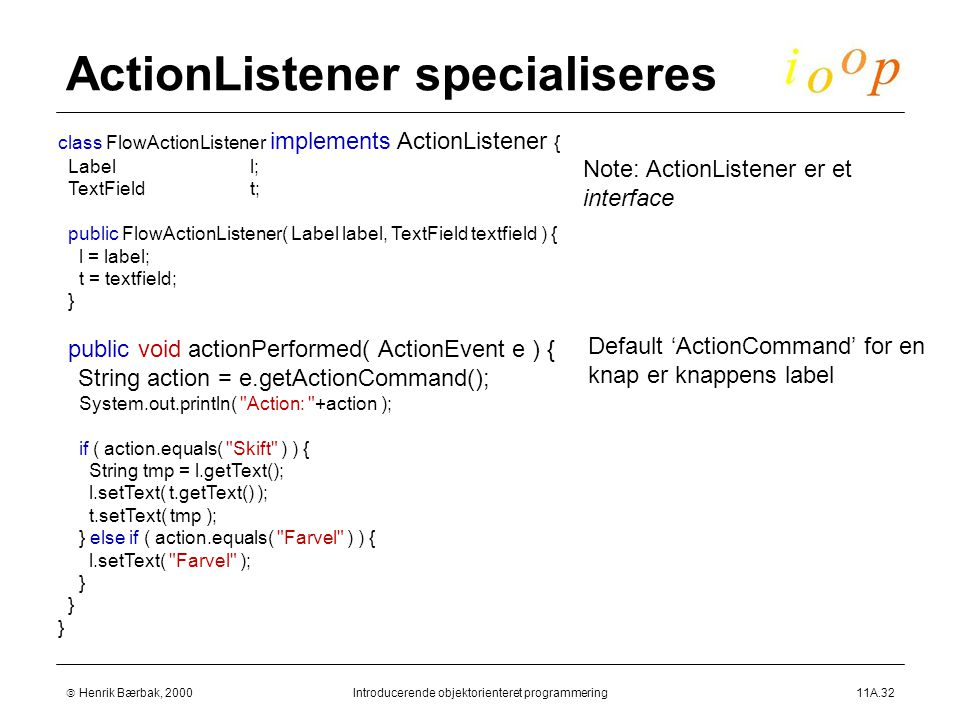  Henrik Bærbak, 2000Introducerende objektorienteret programmering11A.32 ActionListener specialiseres class FlowActionListener implements ActionListener { Labell; TextFieldt; public FlowActionListener( Label label, TextField textfield ) { l = label; t = textfield; } public void actionPerformed( ActionEvent e ) { String action = e.getActionCommand(); System.out.println( Action: +action ); if ( action.equals( Skift ) ) { String tmp = l.getText(); l.setText( t.getText() ); t.setText( tmp ); } else if ( action.equals( Farvel ) ) { l.setText( Farvel ); } Note: ActionListener er et interface Default 'ActionCommand' for en knap er knappens label